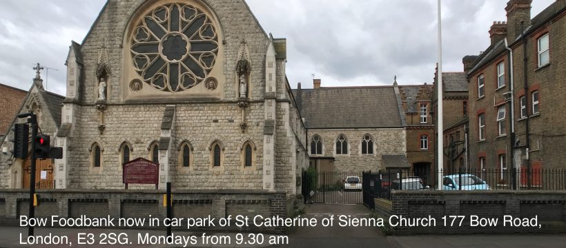 Bow Foodbank is now in car park of St Catherine of Sienna Church 177 Bow Road, London, E3 2SG. Mondays from 9.30 am
